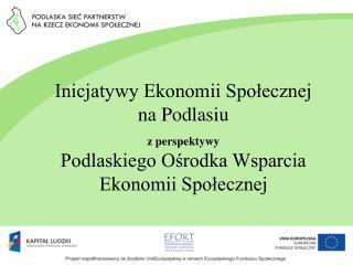 Inicjatywy Ekonomii Spolecznej  na Podlasiu   z perspektywy Podlaskiego Osrodka Wsparcia Ekonomii Spolecznej