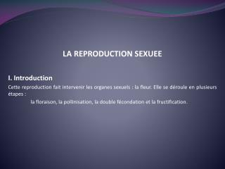 LA REPRODUCTION SEXUEE  I. Introduction Cette reproduction fait intervenir les organes sexuels : la fleur. Elle se d rou