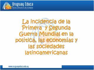 La incidencia de la Primera  y Segunda Guerra Mundial en la pol tica, las econom as y las sociedades latinoamericanas