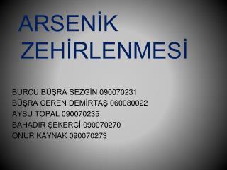 ARSENIK     ZEHIRLENMESI   BURCU B SRA SEZGIN 090070231 B SRA CEREN DEMIRTAS 060080022 AYSU TOPAL 090070235 BAHADIR SEKE