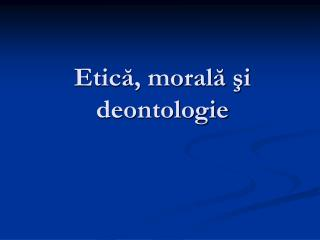 Etica, morala si deontologie