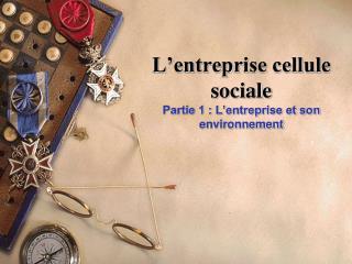 L entreprise cellule sociale Partie 1 : L entreprise et son environnement