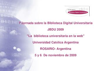 7 Jornada sobre la Biblioteca Digital Universitaria JBDU 2009 La  biblioteca universitaria en la web Universidad Cat lic