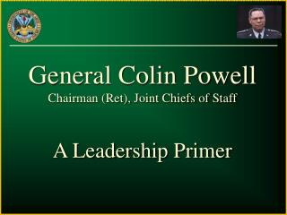 General Colin Powell Chairman Ret, Joint Chiefs of Staff  A Leadership Primer
