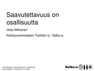Veijo Nikkanen: Saavutettavuus on osallisuutta Hyv t k yt nn t -seminaari 14.10.2005