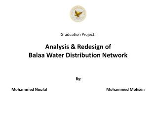 Graduation Project:  Analysis  Redesign of  Balaa Water Distribution Network     By:  Mohammed Noufal    Mohammed Mohsen