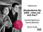 V lkomna   Studenterna f r jobb - men var och hur   Camilla Bj rkman Hanna Berheim  2010-12-06