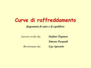 Curve di raffreddamento diagrammi di stato o di equilibrio    Lavoro svolto da:  Stefano Tognara            Simone Pasqu