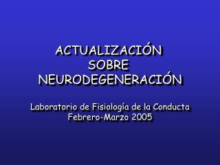 ACTUALIZACI N  SOBRE  NEURODEGENERACI N  Laboratorio de Fisiolog a de la Conducta Febrero-Marzo 2005