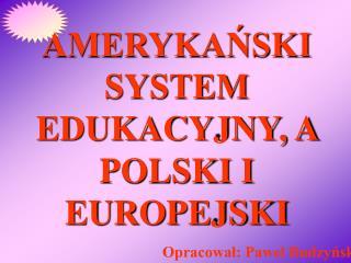 AMERYKANSKI SYSTEM EDUKACYJNY, A POLSKI I EUROPEJSKI Opracowal: Pawel Budzynski