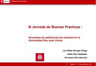 III Jornada de Buenas Pr cticas :   Encuestas de satisfacci n de usuarios en la Universidad Rey Juan Carlos