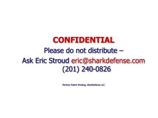 CONFIDENTIAL Please do not distribute    Ask Eric Stroud ericsharkdefense 201 240-0826  Portions Patent Pending, SharkDe
