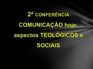 2  CONFER NCIA COMUNICA  O hoje:  aspectos TEOL GICOS e SOCIAIS