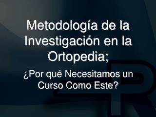 Metodolog a de la Investigaci n en la Ortopedia;