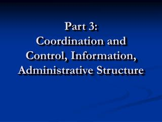 Part 3: Coordination and Control, Information, Administrative Structure
