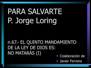 PARA SALVARTE P. Jorge Loring    n.67.- EL QUINTO MANDAMIENTO  DE LA LEY DE DIOS ES:  NO MATAR S I