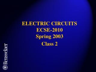 ELECTRIC CIRCUITS ECSE-2010 Spring 2003 Class 2