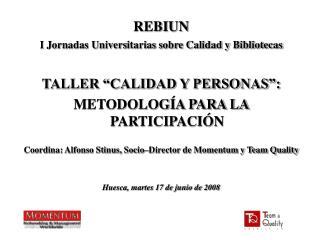 REBIUN  I Jornadas Universitarias sobre Calidad y Bibliotecas  TALLER  CALIDAD Y PERSONAS : METODOLOG A PARA LA PARTICIP