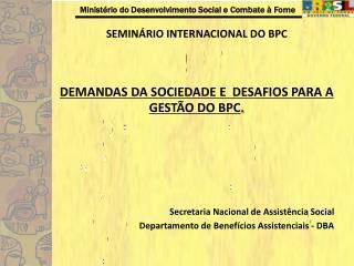 SEMIN RIO INTERNACIONAL DO BPC   DEMANDAS DA SOCIEDADE E  DESAFIOS PARA A GEST O DO BPC.       Secretaria Nacional de As