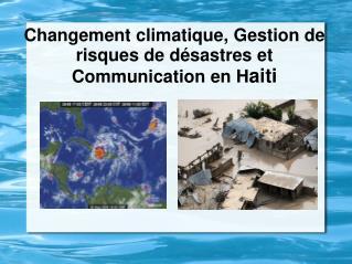 Changement climatique, Gestion de risques de d sastres et  Communication en Haiti