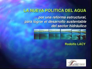 LA NUEVA POLITICA DEL AGUA  ... por una reforma estructural, para lograr el desarrollo sustentable del sector hidr ulico