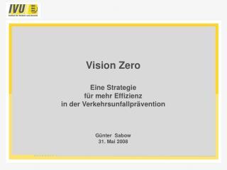Vision Zero  Eine Strategie  f r mehr Effizienz  in der Verkehrsunfallpr vention     G nter  Sabow 31. Mai 2008