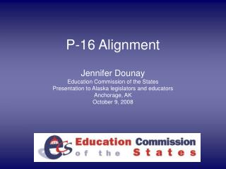 P-16 Alignment  Jennifer Dounay Education Commission of the States Presentation to Alaska legislators and educators Anch