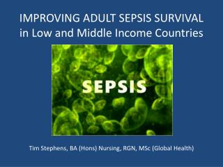 IMPROVING ADULT SEPSIS SURVIVAL in Low and Middle Income Countries        Tim Stephens, BA Hons Nursing, RGN, MSc Global