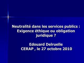 Neutralit  dans les services publics :  Exigence  thique ou obligation juridique   Edouard Delruelle  CERAP , le 27 octo