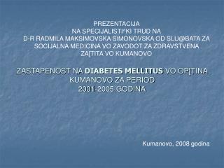 ZASTAPENOST NA DIABETES MELLITUS VO OP[TINA KUMANOVO ZA PERIOD  2001-2005 GODINA