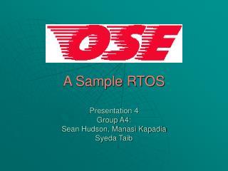A Sample RTOS  Presentation 4 Group A4: Sean Hudson, Manasi Kapadia Syeda Taib
