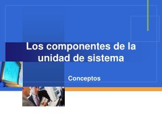 Los componentes de la unidad de sistema