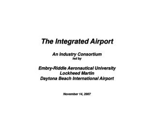 The Integrated Airport  An Industry Consortium led by   Embry-Riddle Aeronautical University Lockheed Martin Daytona Bea