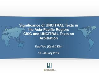 Significance of UNCITRAL Texts in the Asia-Pacific Region: CISG and UNCITRAL Texts on Arbitration  Kap-You Kevin Kim  10