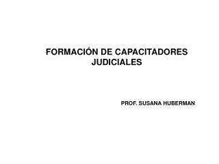 FORMACI N DE CAPACITADORES JUDICIALES    PROF. SUSANA HUBERMAN