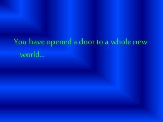 You have opened a door to a whole new world