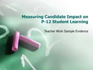 Measuring Candidate Impact on  P-12 Student Learning