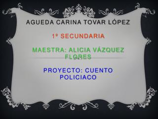AGUEDA Carina Tovar L pez  1  Secundaria  Maestra: Alicia V zquez flores  Proyecto: Cuento policiaco