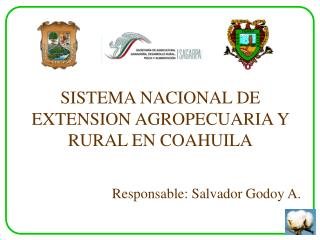 SISTEMA NACIONAL DE EXTENSION AGROPECUARIA Y RURAL EN COAHUILA    Responsable: Salvador Godoy A.