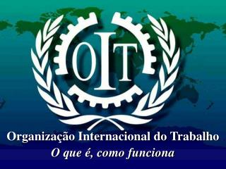 Organiza  o Internacional do Trabalho  O que  , como funciona