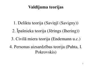 Valdijuma teorijas   1. Delikta teorija Savinji Savigny 2. Ipa nieka teorija Jerings Ihering 3. Civila miera teorija End
