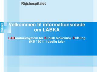 Velkommen til informationsm de om LABKA  LABoratoriesystem for Klinisk biokemisk Afdeling KB