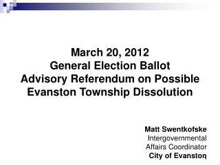 March 20, 2012 General Election Ballot  Advisory Referendum on Possible Evanston Township Dissolution   Matt Swentkofske