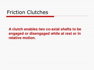 A clutch enables two co-axial shafts to be engaged or disengaged while at rest or in relative motion.