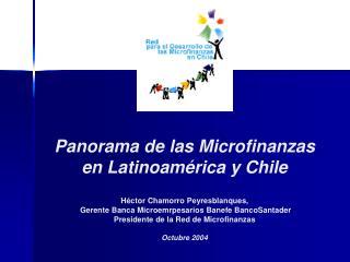 Panorama de las Microfinanzas  en Latinoam rica y Chile   H ctor Chamorro Peyresblanques,  Gerente Banca Microemrpesario