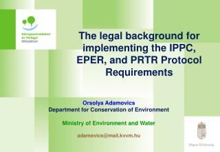 The legal background for implementing the IPPC, EPER, and PRTR Protocol Requirements