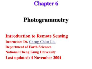 Photogrammetry  Introduction to Remote Sensing Instructor: Dr. Cheng-Chien Liu Department of Earth Sciences National Che