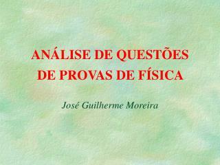 AN LISE DE QUEST ES    DE PROVAS DE F SICA  Jos  Guilherme Moreira