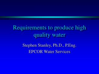 Requirements to produce high quality water