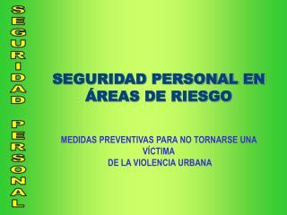 SEGURIDAD PERSONAL EN  REAS DE RIESGO   MEDIDAS PREVENTIVAS PARA NO TORNARSE UNA V CTIMA  DE LA VIOLENCIA URBANA